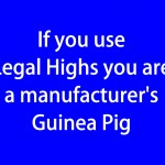 If you use legal highs you are a manufacturer's Guinea Pig (blue)