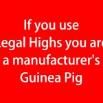 If you use legal highs you are a manufacturer's Guinea Pig (red)