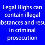 Legal Highs can contain illegal substances and result in criminal prosecution (blue)