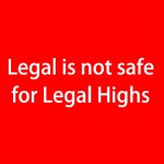 Legal Highs is not safe for legal highs (red)