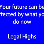 Your future can be affected by what you do now Legal Highs (blue)