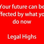 Your future can be affected by what you do now Legal Highs (red)